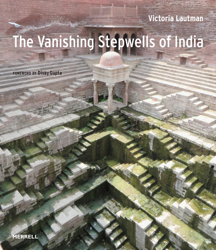The Vanishing Stepwells of India by Victoria Lautman